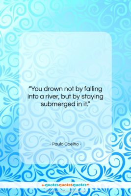 "Paulo Coelho quote: ""You drown not by falling into a…""- at QuotesQuotesQuotes.com"
