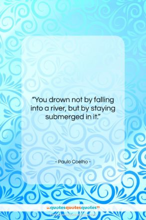 """Paulo Coelho quote: """"You drown not by falling into a…""""- at QuotesQuotesQuotes.com"""