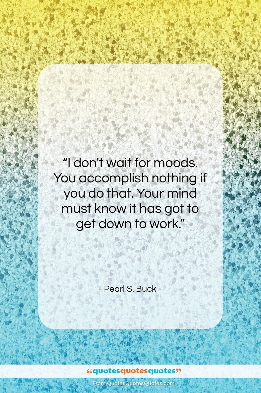 """Pearl S. Buck quote: """"I don't wait for moods. You accomplish…""""- at QuotesQuotesQuotes.com"""