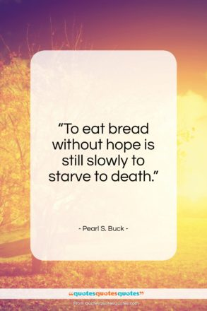 "Pearl S. Buck quote: ""To eat bread without hope is still…""- at QuotesQuotesQuotes.com"