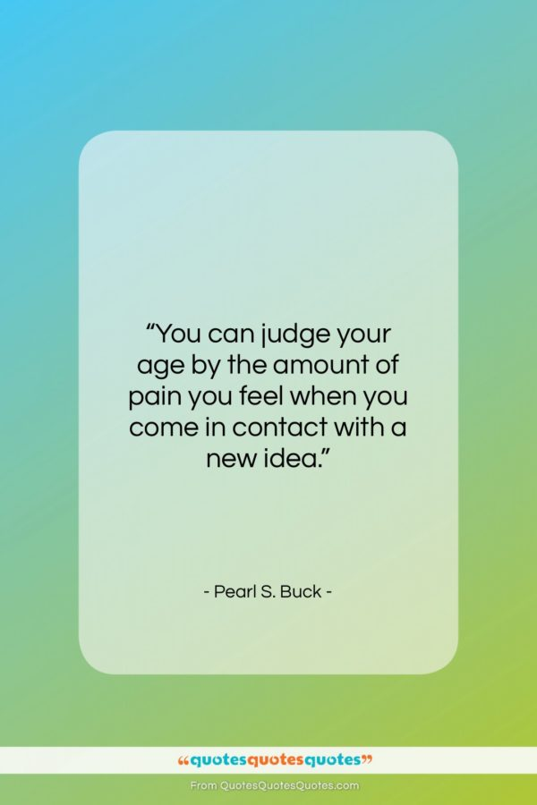 """Pearl S. Buck quote: """"You can judge your age by the…""""- at QuotesQuotesQuotes.com"""