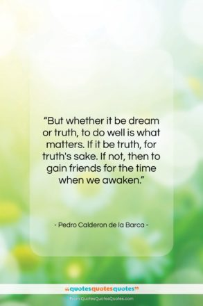 "Pedro Calderon de la Barca quote: ""But whether it be dream or truth,…""- at QuotesQuotesQuotes.com"