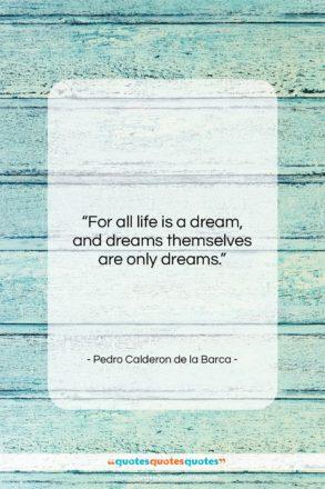 "Pedro Calderon de la Barca quote: ""For all life is a dream, and…""- at QuotesQuotesQuotes.com"