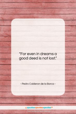 "Pedro Calderon de la Barca quote: ""For even in dreams a good deed…""- at QuotesQuotesQuotes.com"
