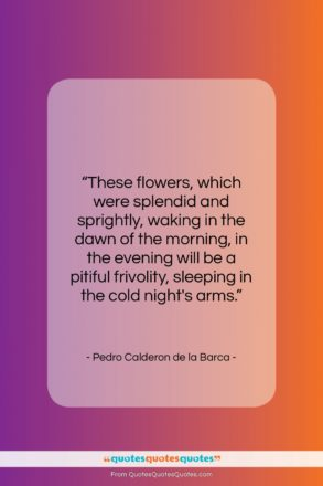 """Pedro Calderon de la Barca quote: """"These flowers, which were splendid and sprightly,…""""- at QuotesQuotesQuotes.com"""