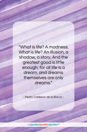 """Pedro Calderon de la Barca quote: """"What is life? A madness. What is…""""- at QuotesQuotesQuotes.com"""