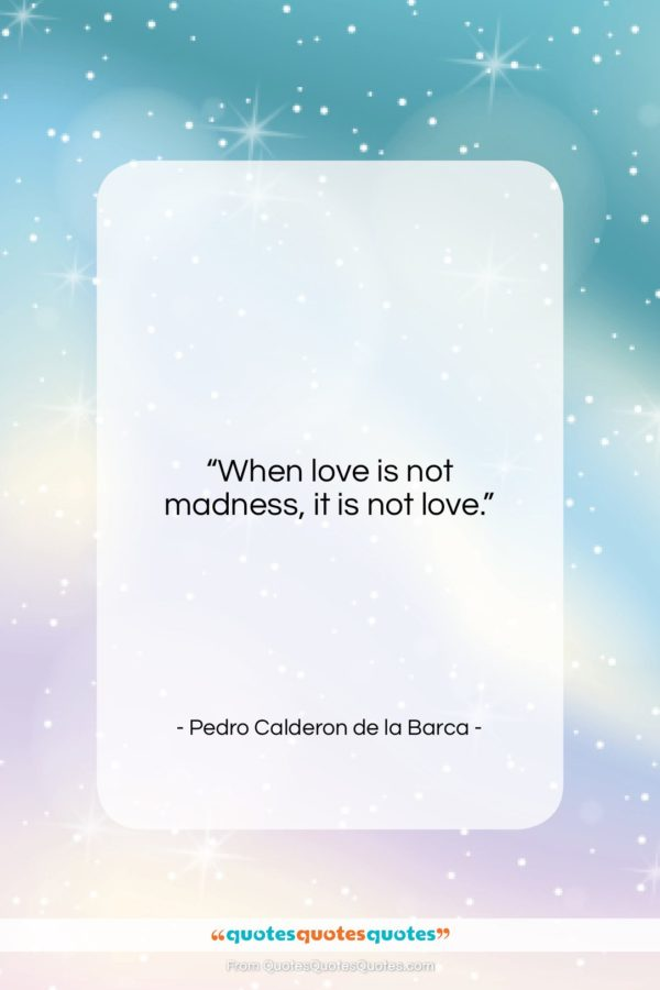 "Pedro Calderon de la Barca quote: ""When love is not madness, it is…""- at QuotesQuotesQuotes.com"