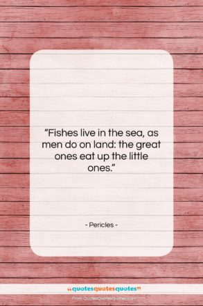 """Pericles quote: """"Fishes live in the sea, as men…""""- at QuotesQuotesQuotes.com"""