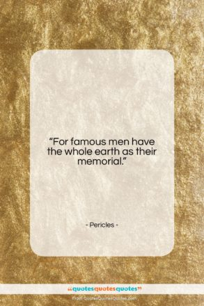 """Pericles quote: """"For famous men have the whole earth…""""- at QuotesQuotesQuotes.com"""