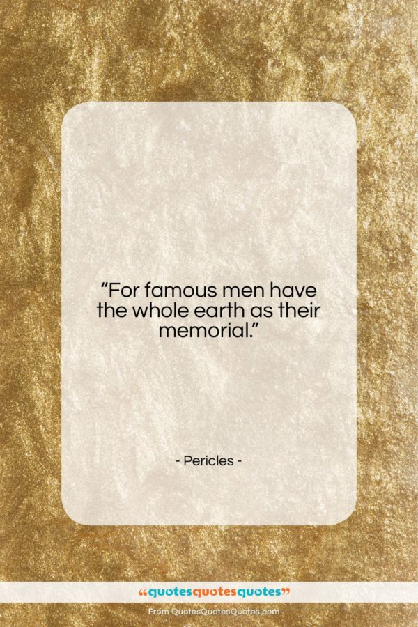 "Pericles quote: ""For famous men have the whole earth…""- at QuotesQuotesQuotes.com"