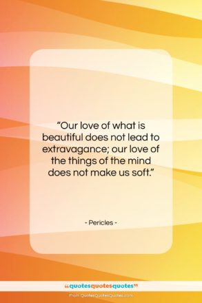 """Pericles quote: """"Our love of what is beautiful does…""""- at QuotesQuotesQuotes.com"""