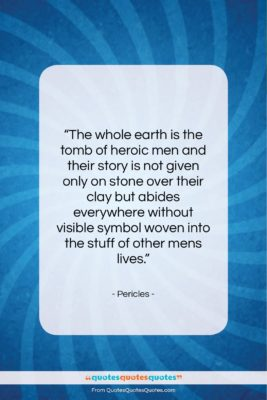 """Pericles quote: """"The whole earth is the tomb of…""""- at QuotesQuotesQuotes.com"""