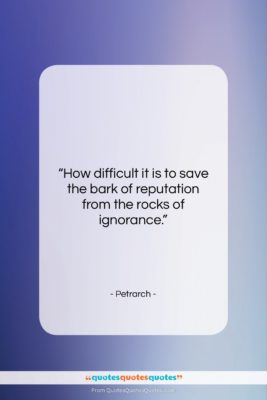 """Petrarch quote: """"How difficult it is to save the…""""- at QuotesQuotesQuotes.com"""