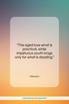 """Petrarch quote: """"The aged love what is practical, while…""""- at QuotesQuotesQuotes.com"""