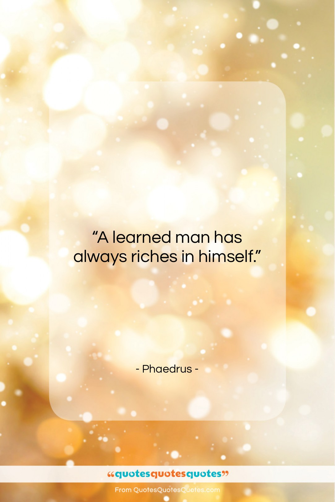 """Phaedrus quote: """"A learned man has always riches in…""""- at QuotesQuotesQuotes.com"""