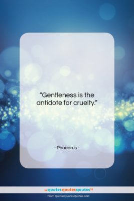 "Phaedrus quote: ""Gentleness is the antidote for cruelty….""- at QuotesQuotesQuotes.com"