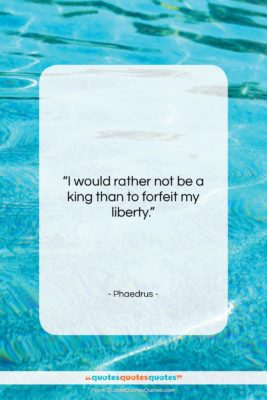"""Phaedrus quote: """"I would rather not be a king…""""- at QuotesQuotesQuotes.com"""