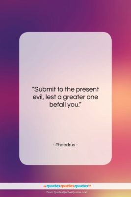 "Phaedrus quote: ""Submit to the present evil, lest a…""- at QuotesQuotesQuotes.com"