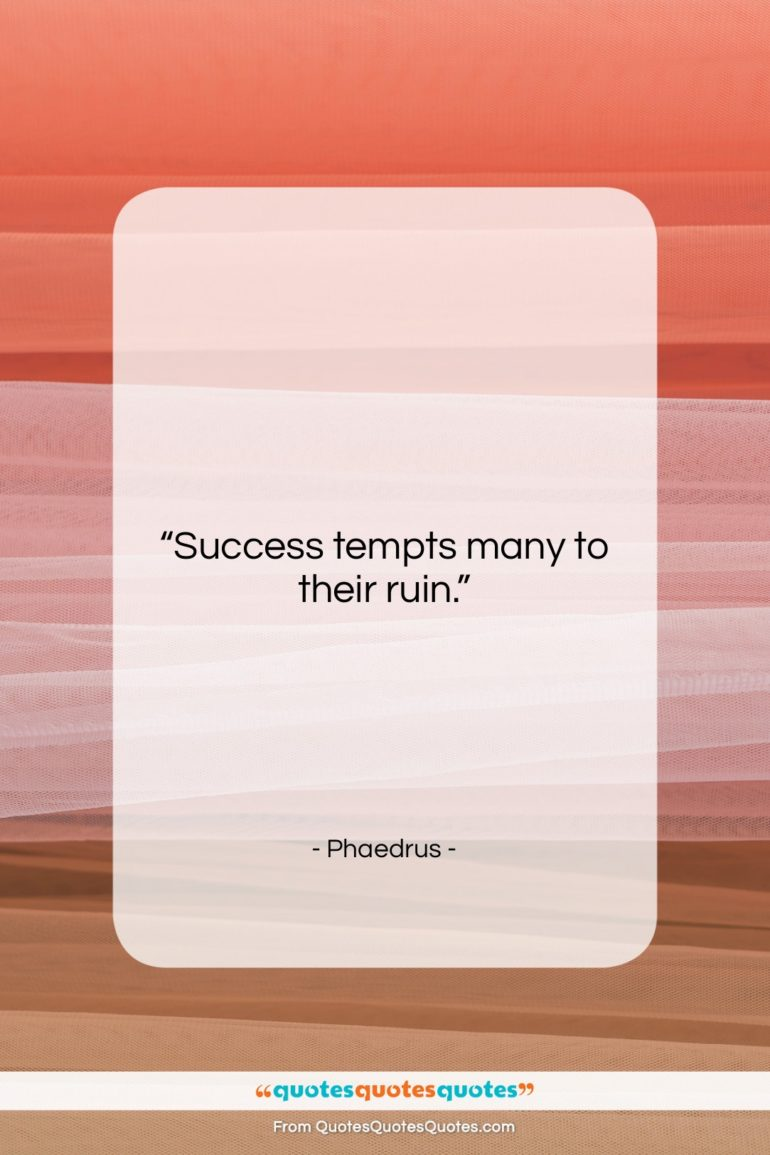 """Phaedrus quote: """"Success tempts many to their ruin….""""- at QuotesQuotesQuotes.com"""