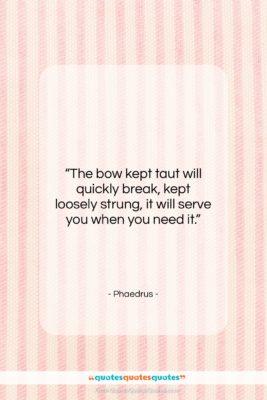 "Phaedrus quote: ""The bow kept taut will quickly break,…""- at QuotesQuotesQuotes.com"