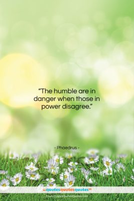 """Phaedrus quote: """"The humble are in danger when those…""""- at QuotesQuotesQuotes.com"""