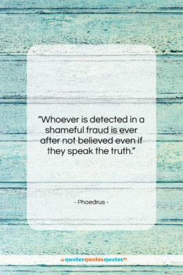 """Phaedrus quote: """"Whoever is detected in a shameful fraud…""""- at QuotesQuotesQuotes.com"""