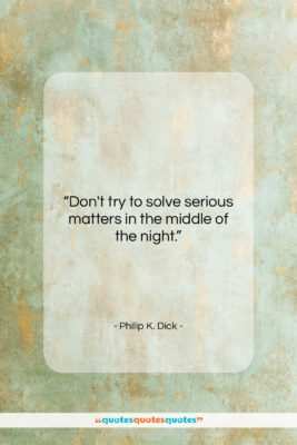 """Philip K. Dick quote: """"Don't try to solve serious matters in…""""- at QuotesQuotesQuotes.com"""
