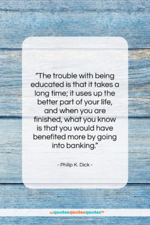 """Philip K. Dick quote: """"The trouble with being educated is that…""""- at QuotesQuotesQuotes.com"""
