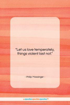 "Philip Massinger quote: ""Let us love temperately, things violent last…""- at QuotesQuotesQuotes.com"