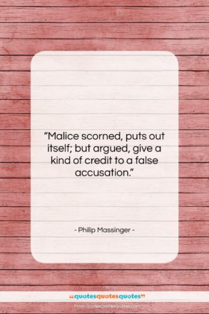"""Philip Massinger quote: """"Malice scorned, puts out itself; but argued,…""""- at QuotesQuotesQuotes.com"""