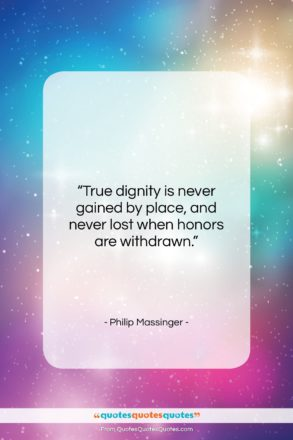 """Philip Massinger quote: """"True dignity is never gained by place,…""""- at QuotesQuotesQuotes.com"""