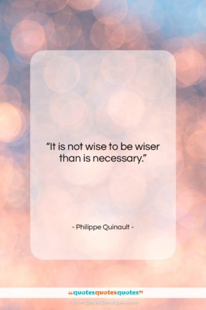 """Philippe Quinault quote: """"It is not wise to be wiser…""""- at QuotesQuotesQuotes.com"""