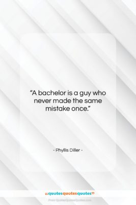"""Phyllis Diller quote: """"A bachelor is a guy who never…""""- at QuotesQuotesQuotes.com"""