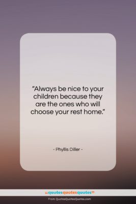 """Phyllis Diller quote: """"Always be nice to your children because…""""- at QuotesQuotesQuotes.com"""