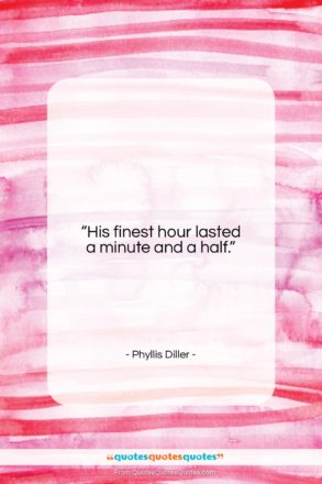 """Phyllis Diller quote: """"His finest hour lasted a minute and…""""- at QuotesQuotesQuotes.com"""