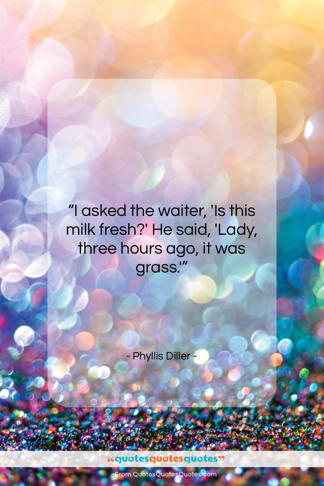 """Phyllis Diller quote: """"I asked the waiter, 'Is this milk…""""- at QuotesQuotesQuotes.com"""