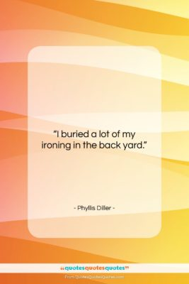 "Phyllis Diller quote: ""I buried a lot of my ironing…""- at QuotesQuotesQuotes.com"