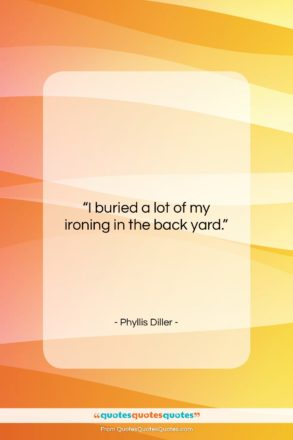 """Phyllis Diller quote: """"I buried a lot of my ironing…""""- at QuotesQuotesQuotes.com"""