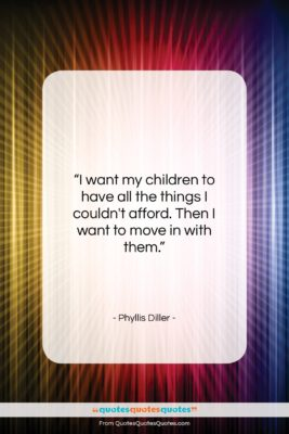 "Phyllis Diller quote: ""I want my children to have all…""- at QuotesQuotesQuotes.com"