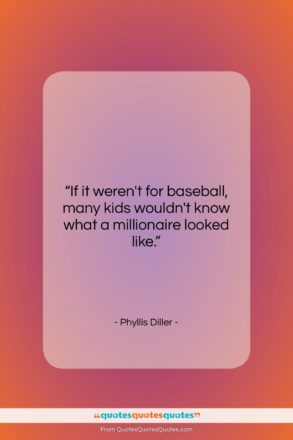 """Phyllis Diller quote: """"If it weren't for baseball, many kids…""""- at QuotesQuotesQuotes.com"""