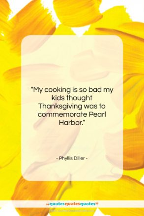 "Phyllis Diller quote: ""My cooking is so bad my kids…""- at QuotesQuotesQuotes.com"