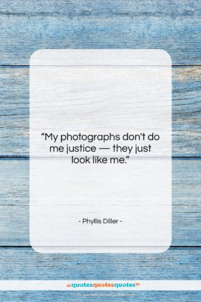 """Phyllis Diller quote: """"My photographs don't do me justice —…""""- at QuotesQuotesQuotes.com"""