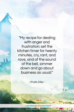 """Phyllis Diller quote: """"My recipe for dealing with anger and…""""- at QuotesQuotesQuotes.com"""