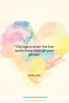 """Phyllis Diller quote: """"Old age is when the liver spots…""""- at QuotesQuotesQuotes.com"""
