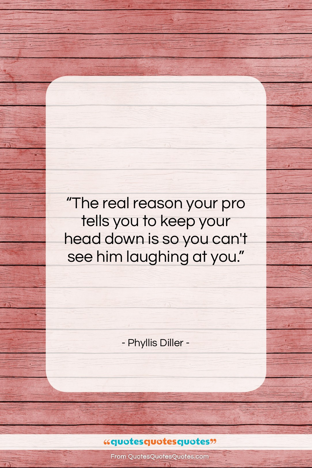 """Phyllis Diller quote: """"The real reason your pro tells you…""""- at QuotesQuotesQuotes.com"""