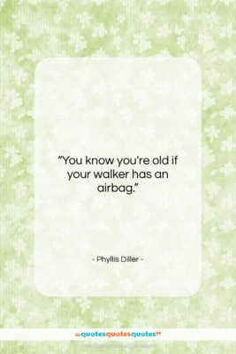 "Phyllis Diller quote: ""You know you're old if your walker…""- at QuotesQuotesQuotes.com"