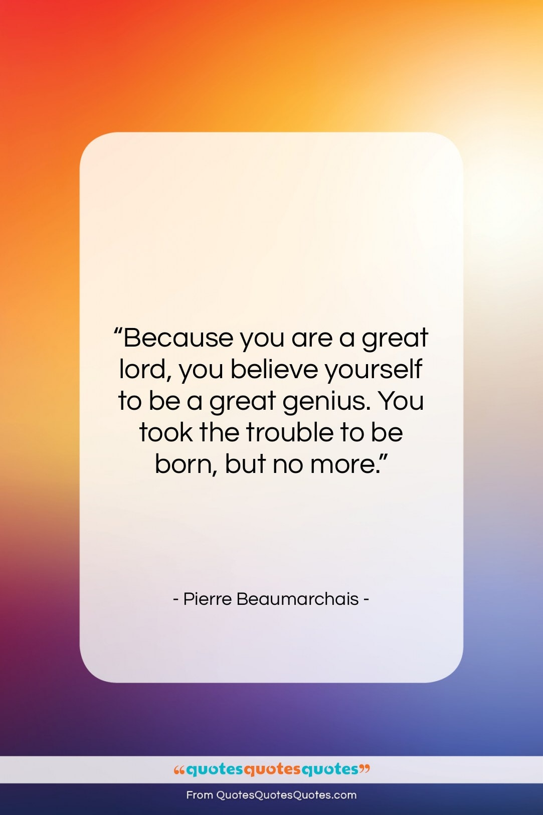 """Pierre Beaumarchais quote: """"Because you are a great lord, you…""""- at QuotesQuotesQuotes.com"""