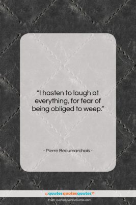 """Pierre Beaumarchais quote: """"I hasten to laugh at everything, for…""""- at QuotesQuotesQuotes.com"""