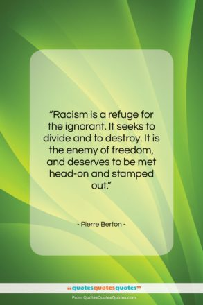 """Pierre Berton quote: """"Racism is a refuge for the ignorant….""""- at QuotesQuotesQuotes.com"""
