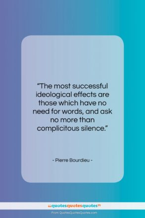 """Pierre Bourdieu quote: """"The most successful ideological effects are those…""""- at QuotesQuotesQuotes.com"""